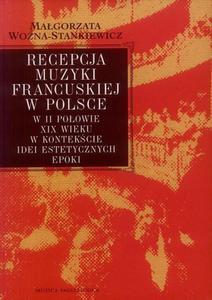 Małgorzata Woźna-Stankiewicz RECEPCJA MUZYKI FRANCUSKIEJ W POLSCE W II POŁOWIE XIX WIEKU - 2832180227