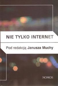NIE TYLKO INTERNET. NOWE MEDIA, PRZYRODA I TECHNOLOGIE SPOŁECZNE A PRAKTYKI KULTUROWE red. Janusz Mucha - 2834459388