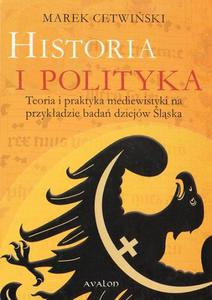 Marek Cetwiński HISTORIA I POLITYKA. TEORIA I PRAKTYKA MEDIEWISTYKI NA PRZYKŁADZIE BADAŃ DZIEJÓW ŚLĄSKA - 2834459585