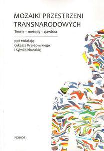 Łukasz Krzyżowski, Sylwia Urbańska (red.) MOZAIKI PRZESTRZENI TRANSNARODOWYCH. TEORIE - METODY - ZJAWISKA - 2834459589