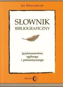 Jan Wawrzyńczyk SŁOWNIK BIBLIOGRAFICZNY JĘZYKOZNAWSTWA OGÓLNEGO I POLONISTYCZNEGO - 2834459617