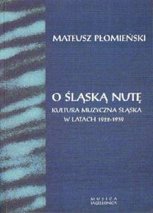 Mateusz Płomieński O ŚLĄSKĄ NUTĘ. KULTURA MUZYCZNA ŚLĄSKA W LATACH 1922-1939 - 2834459690