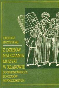 Tadeusz Przybylski Z DZIEJÓW NAUCZANIA MUZYKI W KRAKOWIE OD ŚREDNIOWIECZA DO CZASÓW WSPÓŁCZESNYCH - 2834459691