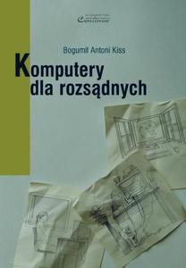 Bogumił Antoni Kiss KOMPUTERY DLA ROZSĄDNYCH - 2834459767