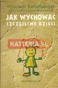 Wojciech Eichelberger w rozmowie z Anną Mieszczanek JAK WYCHOWAĆ SZCZĘŚLIWE DZIECI [antykwariat] - 2834460371