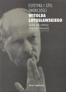 Zbigniew Skowron (red.) ESTETYKA I STYL TWÓRCZOŚCI WITOLDA LUTOSŁAWSKIEGO - 2834461081
