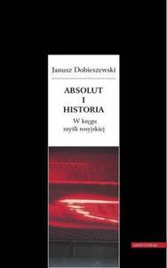 Janusz Dobieszewski ABSOLUT I HISTORIA. W KRĘGU MYŚLI ROSYJSKIEJ - 2834461132