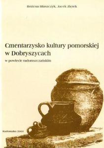Bożena Błaszczyk, Jacek Ziętek CMENTARZYSKO KULTURY POMORSKIEJ W DOBRYSZYCACH W POWIECIE RADOMSZCZAŃSKIM - 2834461360
