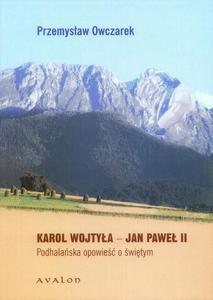 Przemysław Owczarek KAROL WOJTYŁA - JAN PAWEŁ II. PODHALAŃSKA OPOWIEŚĆ O ŚWIĘTYM - 2834458870