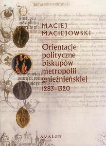 Maciej Maciejowski ORIENTACJE POLITYCZNE BISKUPÓW METROPOLII GNIEŹNIEŃSKIEJ 1283-1320 - 2834458872