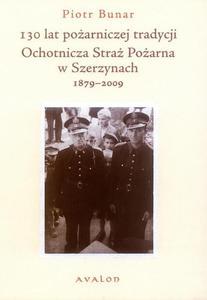 Piotr Bunar 130 LAT POŻARNICZEJ TRADYCJI. OCHOTNICZA STRAŻ POŻARNA W SZERZYNACH 1879-2009 - 2834458884