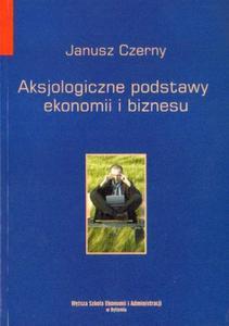 Janusz Czerny AKSJOLOGICZNE PODSTAWY EKONOMII I BIZNESU - 2834461752
