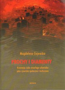 Magdalena Gajewska PROCHY I DIAMENTY. KREMACJA CIAŁA ZMARŁEGO CZŁOWIEKA JAKO ZJAWISKO SPOŁECZNE I KULTUROWE - 2834458935