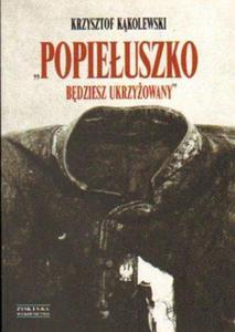 Krzysztof Kąkolewski POPIEŁUSZKO. BĘDZIESZ UKRZYŻOWANY - 2834462213