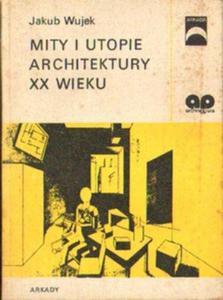 Jakub Wujek MITY I UTOPIE ARCHITEKTURY XX WIEKU [antykwariat] - 2834462339