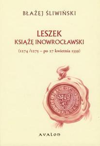 Błażej Śliwiński LESZEK KSIĄŻĘ INOWROCŁAWSKI (1274/1275 - PO 27 KWIETNIA 1339) - 2834459004