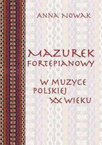 Anna Nowak MAZUREK FORTEPIANOWY W MUZYCE POLSKIEJ XX WIEKU - 2834462848