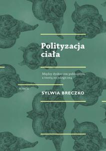 Sylwia Breczko POLITYZACJA CIAŁA. MIĘDZY DYSKURSEM PUBLICZNYM A TEORIĄ SOCJOLOGICZNĄ - 2835887974