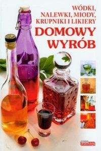 Dobra kuchnia Domowy wyrób Wódki, nalewki, miody, krupniki i likiery - 2825723218
