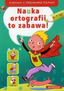 Nauka ortografii to zabawa 6-7 lat. Zadania z poprawnego pisania - 2825728985