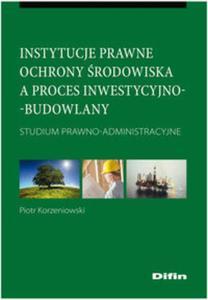Instytucje prawne ochrony środowiska a proces inwestycyjno-budowlany - 2825740163