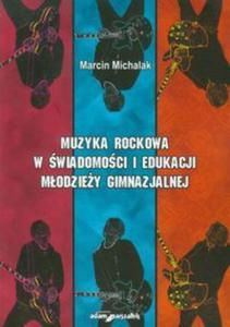 Muzyka rockowa w świadomości i edukacji młodzieży gimnazjalnej - 2857627874