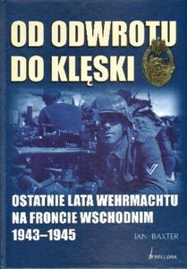 Od odwrotu do klęski. Ostatnie lata Wehrmachtu na froncie wschodnim 1943-1945