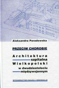 Przeciw chorobie Architektura szpitalna Wielkopolski w dwudziestoleciu międzywojennym - 2857749355