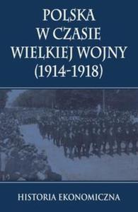 Polska w czasie Wielkiej Wojny Historia Ekonomiczna - 2825887131