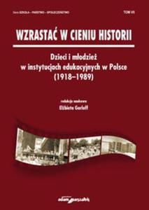 Wzrastać w cieniu historii. Dzieci i młodzież w instytucjach edukacyjnych w Polsce (1918-1989) Tom 7 - 2857761998
