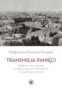 Transmisja pamięci Działacze ?sfery pamięci? i przekaz o Kresach Wschodnich we współczesnej Polsce - 2857806202