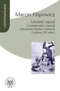 Urodzić naród. Z problematyki czeskiej i słowackiej literatury kobiecej II połowy XIX wieku - 2825672241
